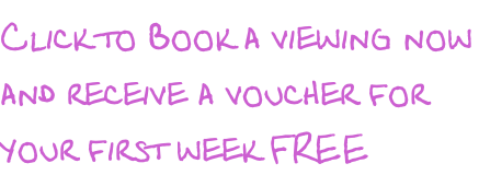 Click to Book a viewing now  and receive a voucher for your first week FREE